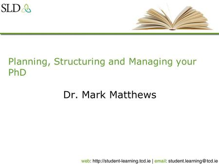 Planning, Structuring and Managing your PhD Dr. Mark Matthews.