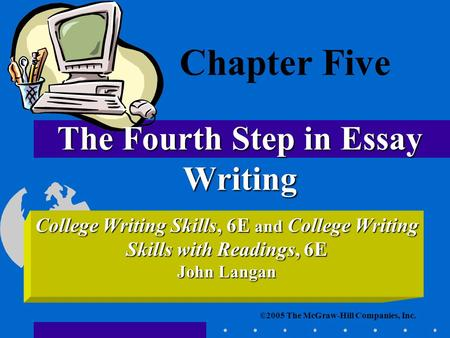 ©2005 The McGraw-Hill Companies, Inc. College Writing Skills, 6E and College Writing Skills with Readings, 6E John Langan The Fourth Step in Essay Writing.