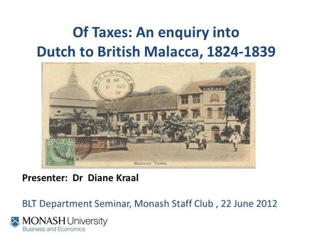 Of Taxes: An enquiry into Dutch to British Malacca, 1824-1839 Presenter: Dr Diane Kraal BLT Department Seminar, Monash Staff Club, 22 June 2012.