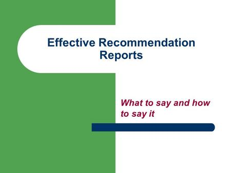Effective Recommendation Reports What to say and how to say it.