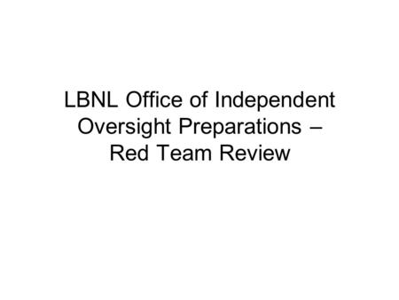 LBNL <strong>Office</strong> of Independent Oversight Preparations – Red Team Review.