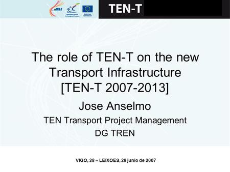 VIGO, 28 – LEIXOES, 29 junio de 2007 The role of TEN-T on the new Transport Infrastructure [TEN-T 2007-2013] Jose Anselmo TEN Transport Project Management.