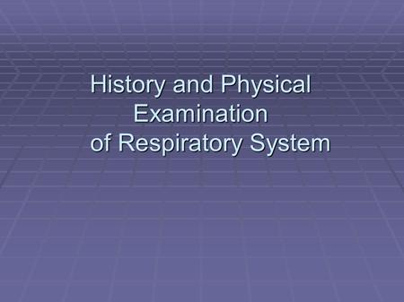 History and Physical Examination of Respiratory System History and Physical Examination of Respiratory System.