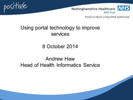 Using portal technology to improve services 8 October 2014 Andrew Haw Head of Health Informatics Service.