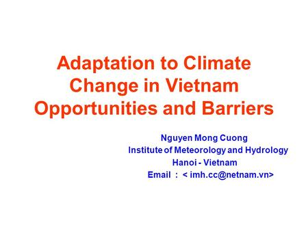 Adaptation to Climate Change in Vietnam Opportunities and Barriers Nguyen Mong Cuong Institute of Meteorology and Hydrology Hanoi - Vietnam Email :