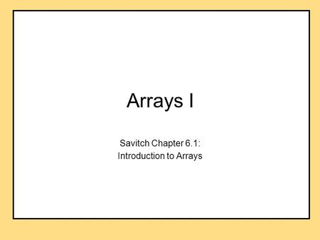 Arrays I Savitch Chapter 6.1: Introduction to Arrays.