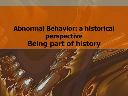 Abnormal Behavior: a historical perspective Being part of history.
