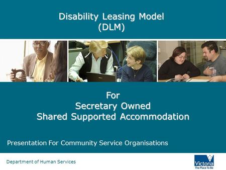Department of Human Services Disability Leasing Model (DLM) Presentation For Community Service Organisations For Secretary Owned Shared Supported Accommodation.