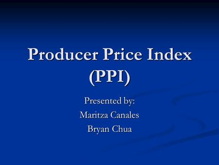 Producer Price Index (PPI) Presented by: Maritza Canales Bryan Chua.