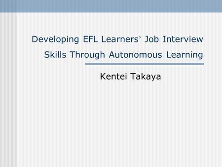 Developing EFL Learners ' Job Interview Skills Through Autonomous Learning Kentei Takaya.