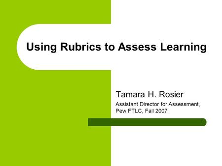 Using Rubrics to Assess Learning Tamara H. Rosier Assistant Director for Assessment, Pew FTLC, Fall 2007.