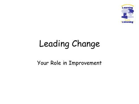 "Leading Change Your Role in Improvement. ""When we are dealing with people, let us remember we are not dealing with creatures of logic. We are dealing."