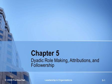 © 2006 Prentice Hall Leadership in Organizations 5-1 Chapter 5 Dyadic Role Making, Attributions, and Followership.