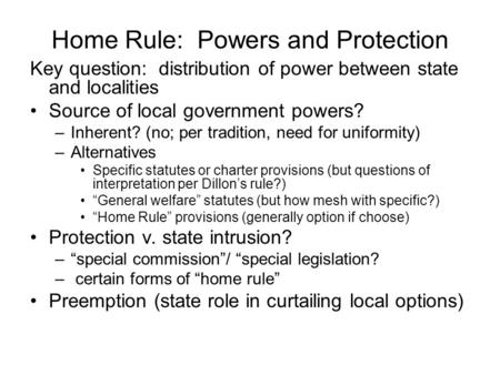 Home Rule: Powers and Protection Key question: distribution of power between state and localities Source of local government powers? –Inherent? (no; per.