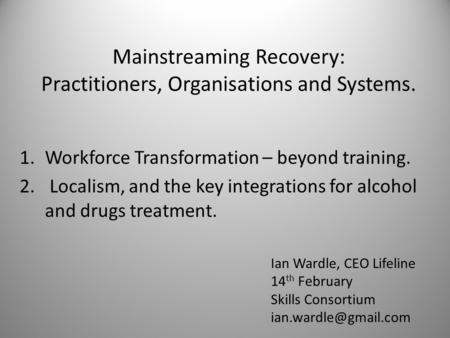 Mainstreaming Recovery: Practitioners, Organisations and Systems. 1.Workforce Transformation – beyond training. 2. Localism, and the key integrations for.
