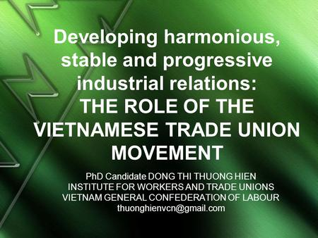 Developing harmonious, stable and progressive industrial relations: THE ROLE OF THE VIETNAMESE TRADE UNION MOVEMENT PhD Candidate DONG THI THUONG HIEN.
