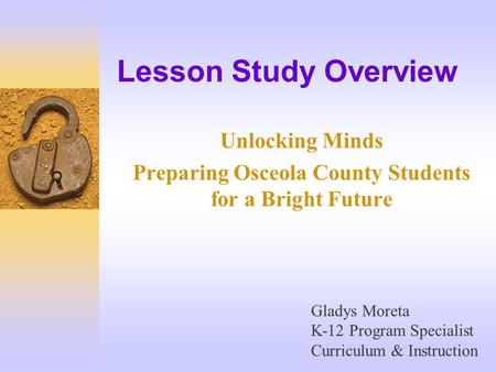 Lesson Study Overview Unlocking Minds Preparing Osceola County Students for a Bright Future Gladys Moreta K-12 Program Specialist Curriculum & Instruction.