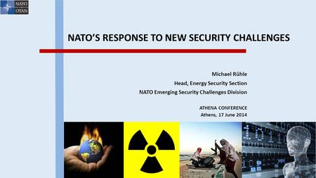 NATO'S RESPONSE TO NEW SECURITY CHALLENGES Michael Rühle Head, Energy Security Section NATO Emerging Security Challenges Division ATHENA CONFERENCE Athens,