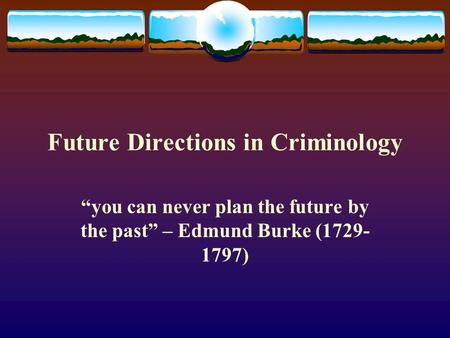 "Future Directions in Criminology ""you can never plan the future by the past"" – Edmund Burke (1729- 1797)"
