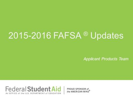 2015-2016 FAFSA ® Updates Applicant Products Team.