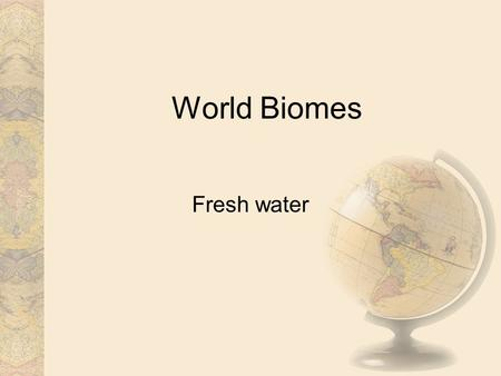 World Biomes Fresh water.