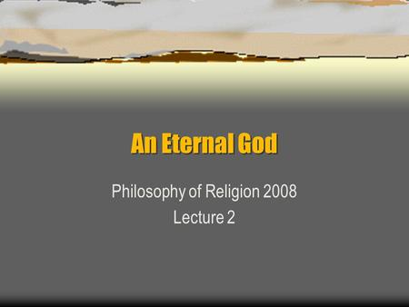 An Eternal God Philosophy of Religion 2008 Lecture 2.