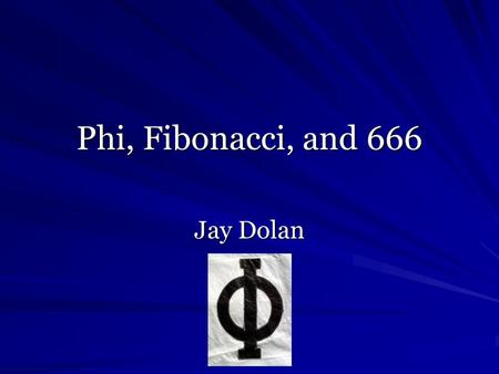 "Phi, Fibonacci, and 666 Jay Dolan. Derivation of Phi ""A is to B as B is to C, where A is 161.8% of B and B is 161.8% of C, and B is 61.8% of A and C is."