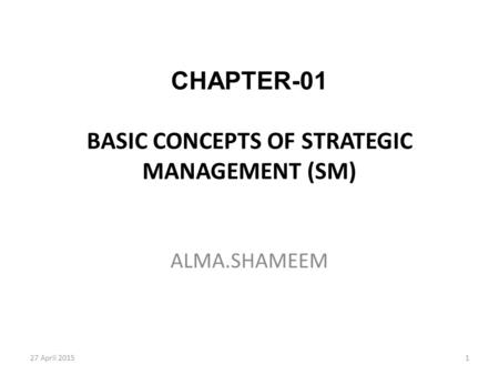 1 CHAPTER-01 BASIC CONCEPTS OF STRATEGIC MANAGEMENT (SM) ALMA.SHAMEEM 27 April 2015.