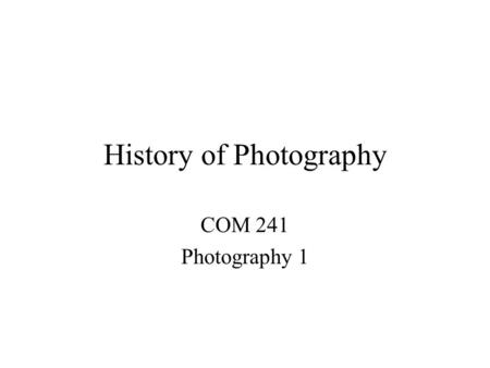 History of Photography COM 241 Photography 1. Camera Obscura Latin for dark room Dark room or box with small hole in one end Inverted image could be seen.