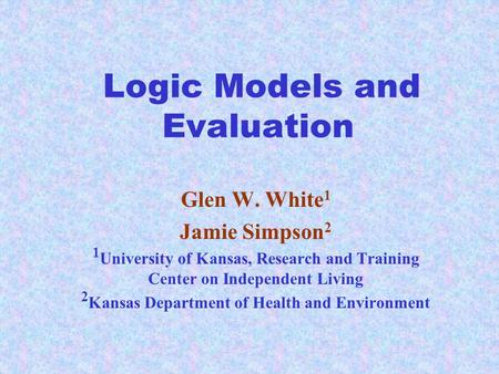 Logic Models and Evaluation Glen W. White 1 Jamie Simpson 2 1 University of Kansas, Research and Training Center on Independent Living 2 Kansas Department.