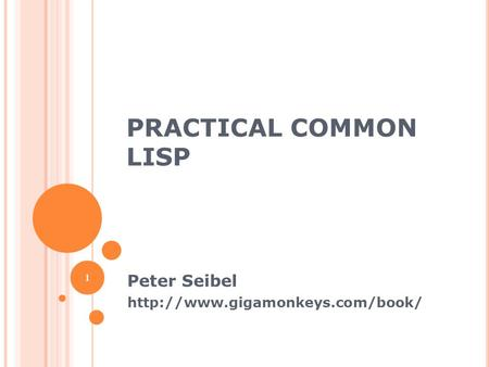 Peter Seibel http://www.gigamonkeys.com/book/ Practical Common Lisp Peter Seibel http://www.gigamonkeys.com/book/