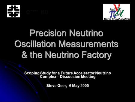 Precision Neutrino Oscillation Measurements & the Neutrino Factory Scoping Study for a Future Accelerator Neutrino Complex – Discussion Meeting Steve Geer,