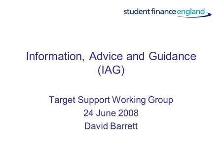 Information, Advice and Guidance (IAG) Target Support Working Group 24 June 2008 David Barrett.