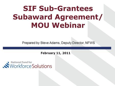 SIF Sub-Grantees Subaward Agreement/ MOU Webinar Prepared by Steve Adams, Deputy Director, NFWS February 11, 2011.