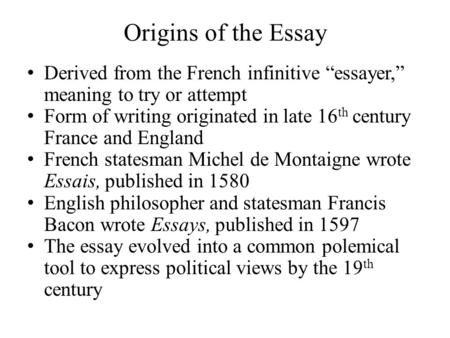 "Origins of the Essay Derived from the French infinitive ""essayer,"" meaning to try or attempt Form of writing originated in late 16 th century France and."
