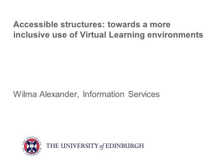 Accessible structures: towards a more inclusive use of Virtual Learning environments Wilma Alexander, Information Services.