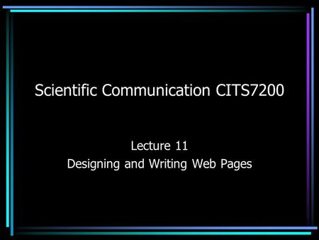 Scientific Communication CITS7200 Lecture 11 Designing and Writing Web Pages.