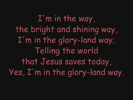 I'm in the way, the bright and shining way, I'm in the glory-land way; Telling the world that Jesus saves today, Yes, I'm in the glory-land way. I'm in.