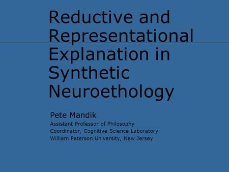 Reductive and Representational Explanation in Synthetic Neuroethology Pete Mandik Assistant Professor of Philosophy Coordinator, Cognitive Science Laboratory.