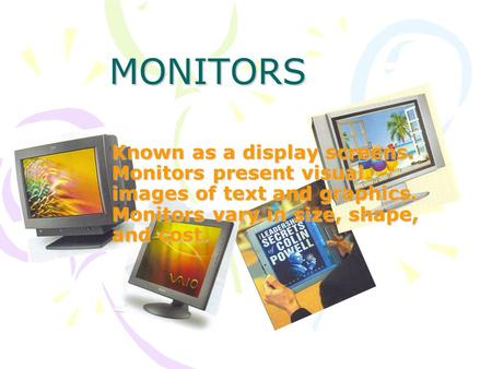 MONITORS Known as a display screens. Monitors present visual images of text and graphics. Monitors vary in size, shape, and cost.