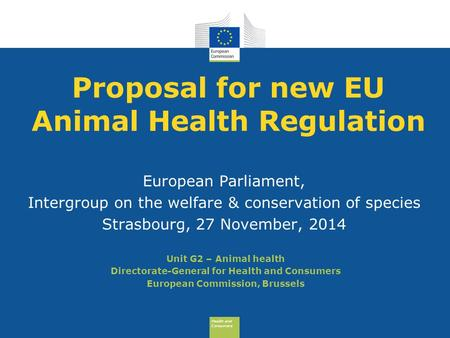 Health and Consumers Health and Consumers Proposal for new EU Animal Health Regulation European Parliament, Intergroup on the welfare & conservation of.