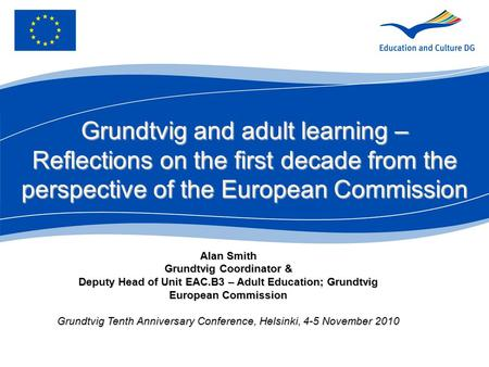 Alan Smith Grundtvig Coordinator & Deputy Head of Unit EAC.B3 – Adult Education; Grundtvig European Commission Grundtvig Tenth Anniversary Conference,
