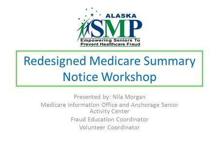 Redesigned Medicare Summary Notice Workshop Presented by: Nila Morgan Medicare Information Office and Anchorage Senior Activity Center Fraud Education.