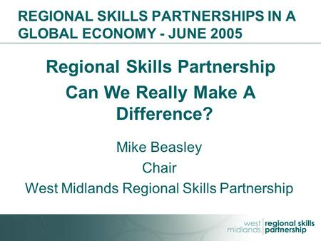 REGIONAL SKILLS PARTNERSHIPS IN A GLOBAL ECONOMY - JUNE 2005 Regional Skills Partnership Can We Really Make A Difference? Mike Beasley Chair West Midlands.