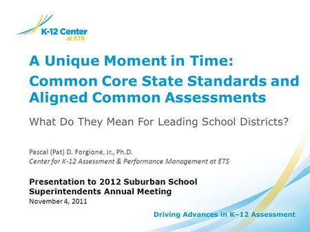 A Unique Moment in Time: Common Core State Standards and Aligned Common Assessments What Do They Mean For Leading School Districts? Pascal (Pat) D. Forgione,