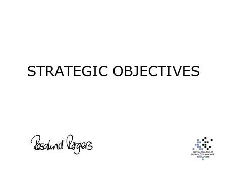 "STRATEGIC OBJECTIVES. "" To promote and develop speech and language therapy "" To engage with slts, government, the allied health professions and partners,"