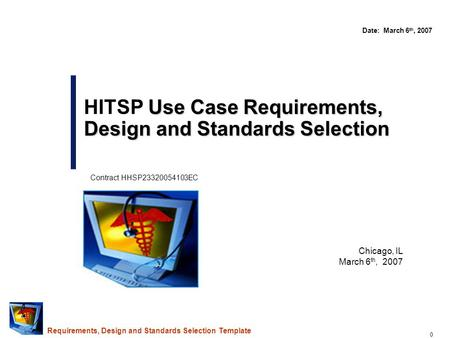 0 Chicago, IL March 6 th, 2007 Use Case Requirements, Design and Standards Selection HITSP Use Case Requirements, Design and Standards Selection Date: