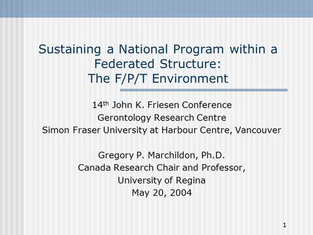 1 Sustaining a National Program within a Federated Structure: The F/P/T Environment 14 th John K. Friesen Conference Gerontology Research Centre Simon.