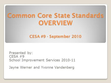 Common Core State Standards OVERVIEW CESA #9 - September 2010 Presented by: CESA #9 School Improvement Services 2010-11 Jayne Werner and Yvonne Vandenberg.
