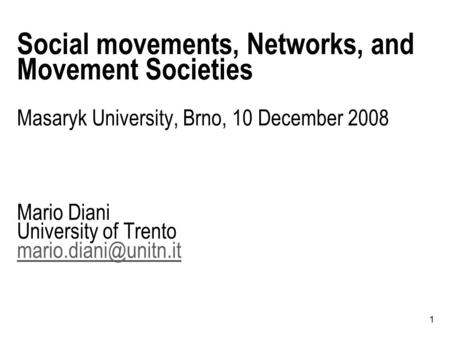 1 Social movements, Networks, and Movement Societies Masaryk University, Brno, 10 December 2008 Mario Diani University of Trento